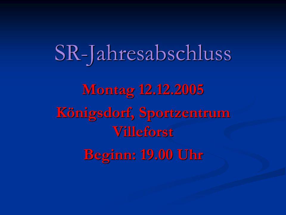 SR-Jahresabschluss Montag 12.12.2005 Königsdorf, Sportzentrum Villeforst Beginn: 19.00 Uhr