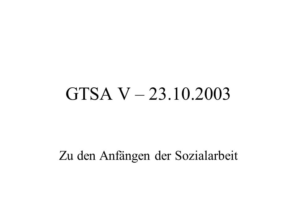 GTSA V – 23.10.2003 Zu den Anfängen der Sozialarbeit