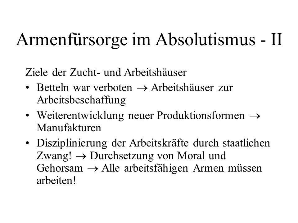 Armenfürsorge im Absolutismus - II Ziele der Zucht- und Arbeitshäuser Betteln war verboten  Arbeitshäuser zur Arbeitsbeschaffung Weiterentwicklung ne