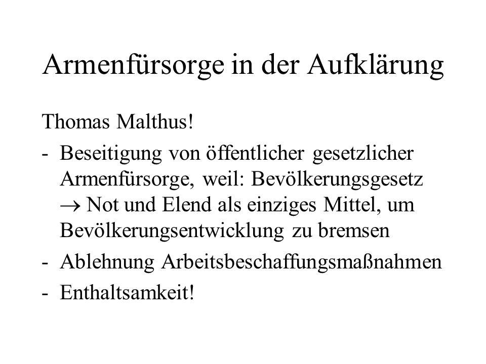 Armenfürsorge in der Aufklärung Thomas Malthus! -Beseitigung von öffentlicher gesetzlicher Armenfürsorge, weil: Bevölkerungsgesetz  Not und Elend als