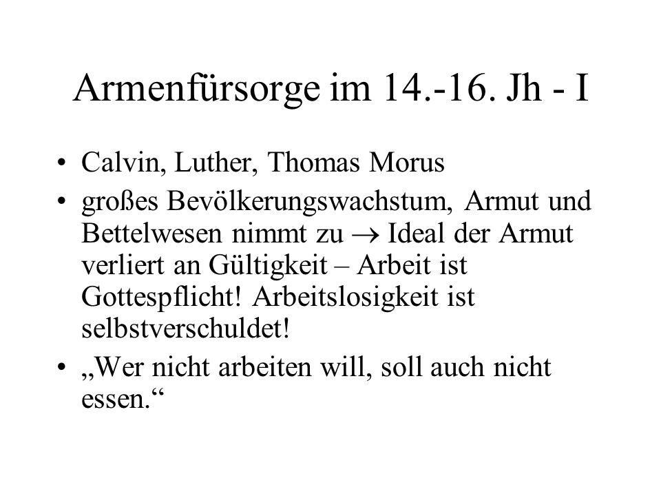 Armenfürsorge im 14.-16. Jh - I Calvin, Luther, Thomas Morus großes Bevölkerungswachstum, Armut und Bettelwesen nimmt zu  Ideal der Armut verliert an