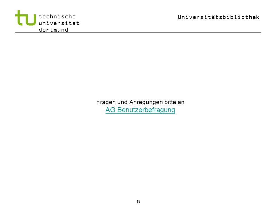 Universitätsbibliothek technische universität dortmund Fragen und Anregungen bitte an AG Benutzerbefragung AG Benutzerbefragung 18