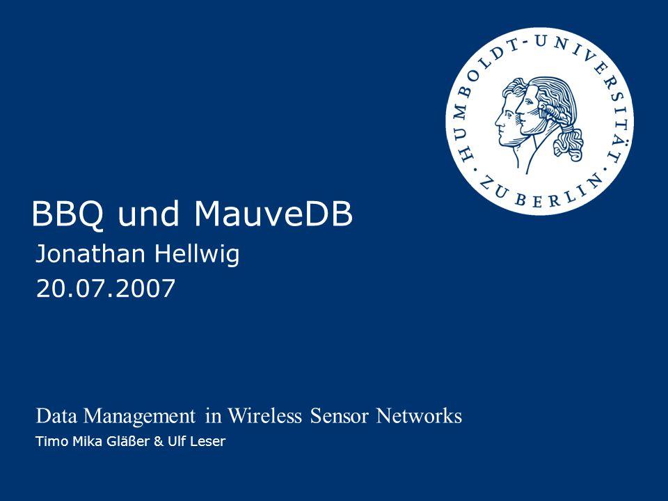 Jonathan Hellwig – BBQ und MauveDB Timo Mika Gläßer & Ulf Leser - Data Management in Wireless Sensor Networks 32 Schlussfolgerungen Unter welchen Umständen sind Daten aus Modellen sinnvoller als Rohdaten.