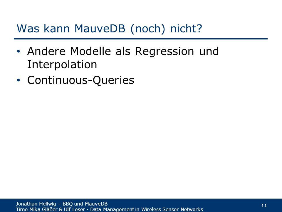 Jonathan Hellwig – BBQ und MauveDB Timo Mika Gläßer & Ulf Leser - Data Management in Wireless Sensor Networks 11 Was kann MauveDB (noch) nicht.
