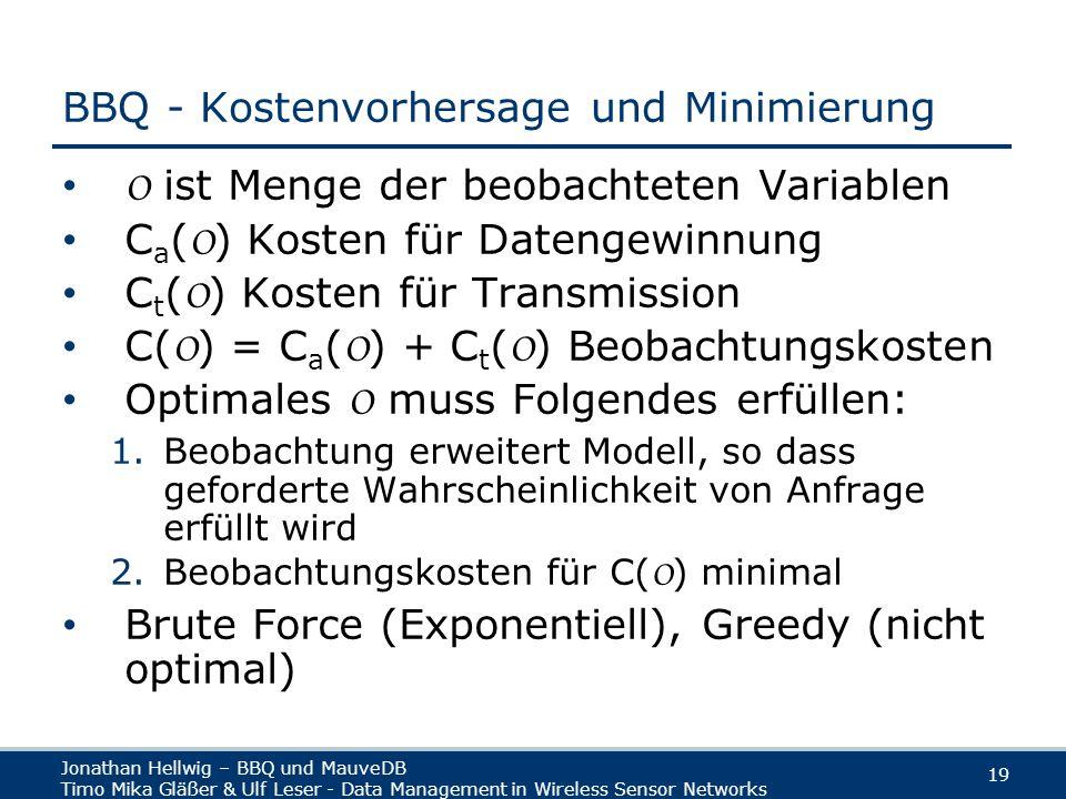 Jonathan Hellwig – BBQ und MauveDB Timo Mika Gläßer & Ulf Leser - Data Management in Wireless Sensor Networks 19 BBQ - Kostenvorhersage und Minimierung O ist Menge der beobachteten Variablen C a ( O ) Kosten für Datengewinnung C t ( O ) Kosten für Transmission C( O ) = C a ( O ) + C t ( O ) Beobachtungskosten Optimales O muss Folgendes erfüllen: 1.Beobachtung erweitert Modell, so dass geforderte Wahrscheinlichkeit von Anfrage erfüllt wird 2.Beobachtungskosten für C( O ) minimal Brute Force (Exponentiell), Greedy (nicht optimal)