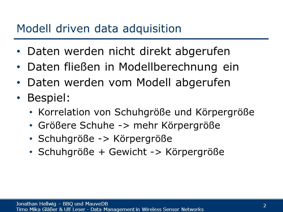 Jonathan Hellwig – BBQ und MauveDB Timo Mika Gläßer & Ulf Leser - Data Management in Wireless Sensor Networks 2 Modell driven data adquisition Daten werden nicht direkt abgerufen Daten fließen in Modellberechnung ein Daten werden vom Modell abgerufen Bespiel: Korrelation von Schuhgröße und Körpergröße Größere Schuhe -> mehr Körpergröße Schuhgröße -> Körpergröße Schuhgröße + Gewicht -> Körpergröße