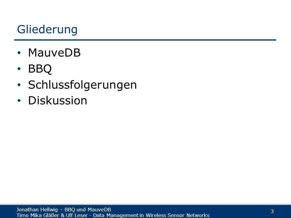 Jonathan Hellwig – BBQ und MauveDB Timo Mika Gläßer & Ulf Leser - Data Management in Wireless Sensor Networks 3 Gliederung MauveDB BBQ Schlussfolgerungen Diskussion