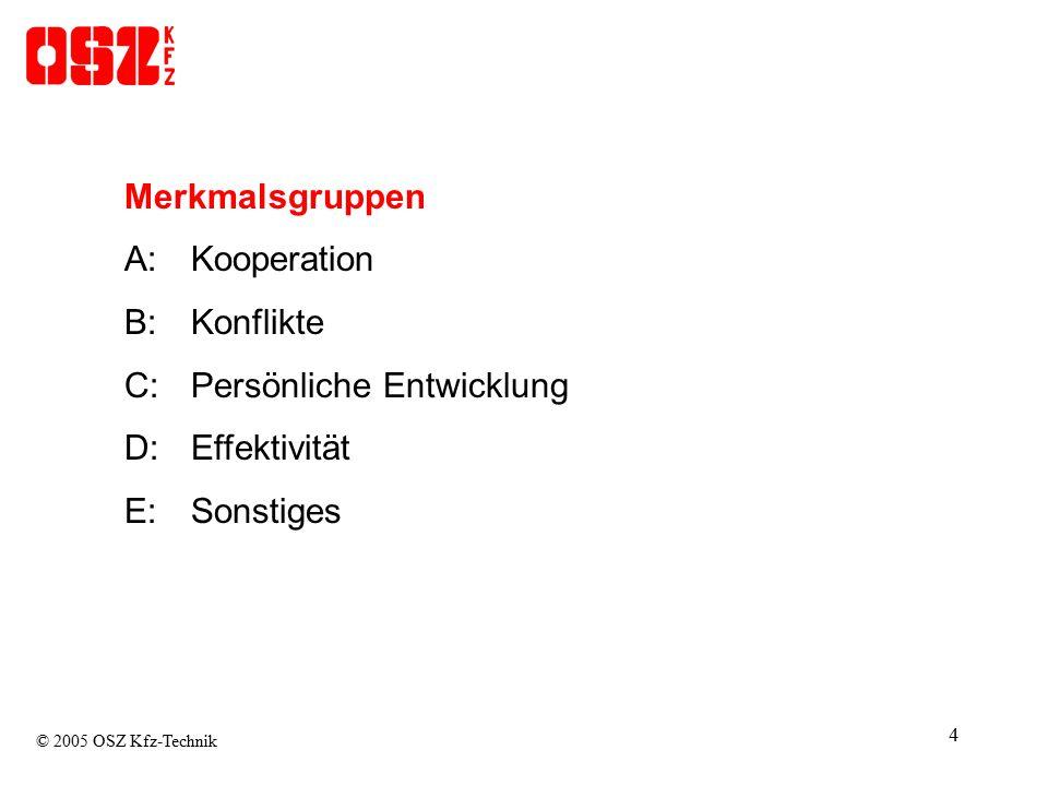 4 Merkmalsgruppen A:Kooperation B:Konflikte C:Persönliche Entwicklung D: Effektivität E: Sonstiges © 2005 OSZ Kfz-Technik