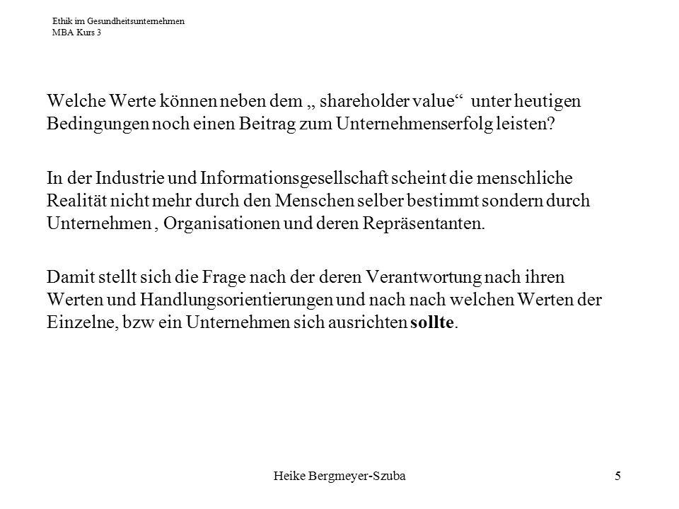 """Ethik im Gesundheitsunternehmen MBA Kurs 3 Heike Bergmeyer-Szuba5 Welche Werte können neben dem """" shareholder value unter heutigen Bedingungen noch einen Beitrag zum Unternehmenserfolg leisten."""