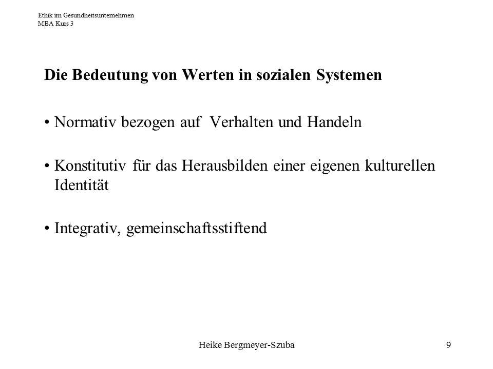 Ethik im Gesundheitsunternehmen MBA Kurs 3 Heike Bergmeyer-Szuba9 Die Bedeutung von Werten in sozialen Systemen Normativ bezogen auf Verhalten und Handeln Konstitutiv für das Herausbilden einer eigenen kulturellen Identität Integrativ, gemeinschaftsstiftend