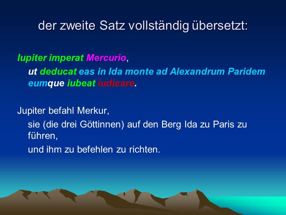 der zweite Satz vollständig übersetzt: Iupiter imperat Mercurio, ut deducat eas in Ida monte ad Alexandrum Paridem eumque iubeat iudicare. Jupiter bef