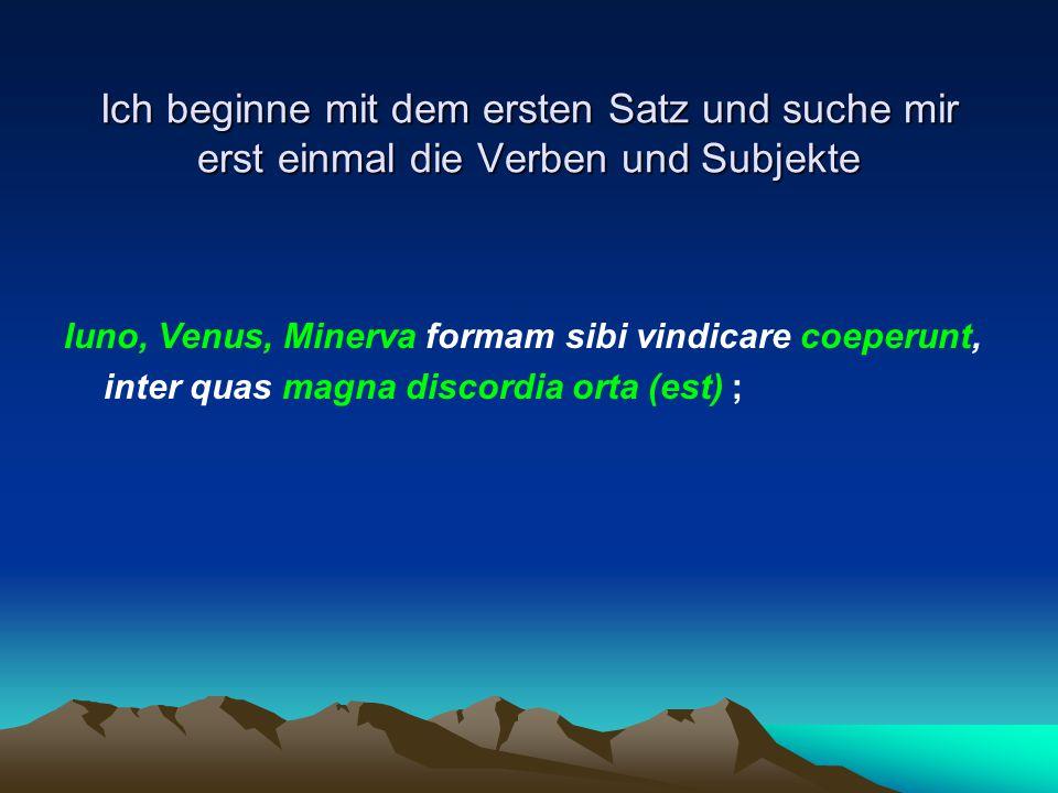 Ich beginne mit dem ersten Satz und suche mir erst einmal die Verben und Subjekte Iuno, Venus, Minerva formam sibi vindicare coeperunt, inter quas mag