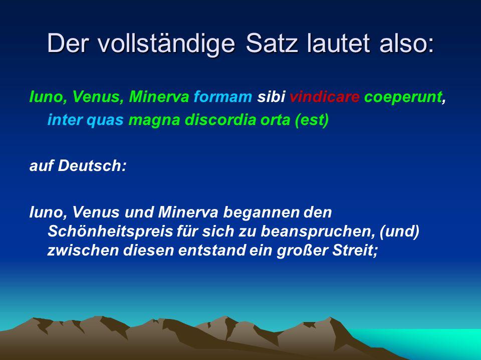Der vollständige Satz lautet also: Iuno, Venus, Minerva formam sibi vindicare coeperunt, inter quas magna discordia orta (est) auf Deutsch: Iuno, Venu