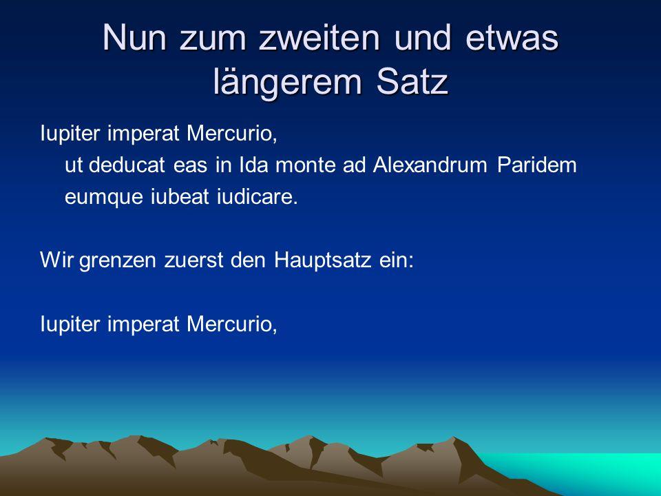 Nun zum zweiten und etwas längerem Satz Iupiter imperat Mercurio, ut deducat eas in Ida monte ad Alexandrum Paridem eumque iubeat iudicare. Wir grenze