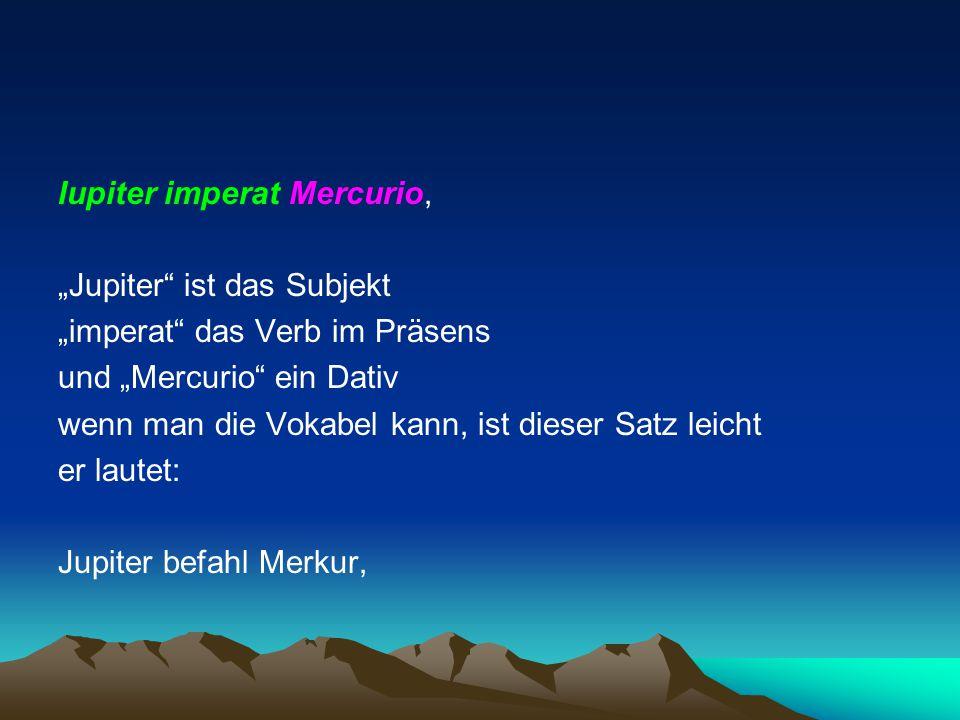 """""""Jupiter"""" ist das Subjekt """"imperat"""" das Verb im Präsens und """"Mercurio"""" ein Dativ wenn man die Vokabel kann, ist dieser Satz leicht er lautet: Jupiter"""
