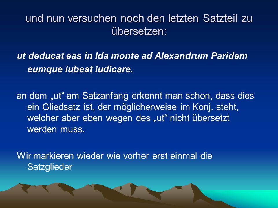 """und nun versuchen noch den letzten Satzteil zu übersetzen: ut deducat eas in Ida monte ad Alexandrum Paridem eumque iubeat iudicare. an dem """"ut"""" am Sa"""