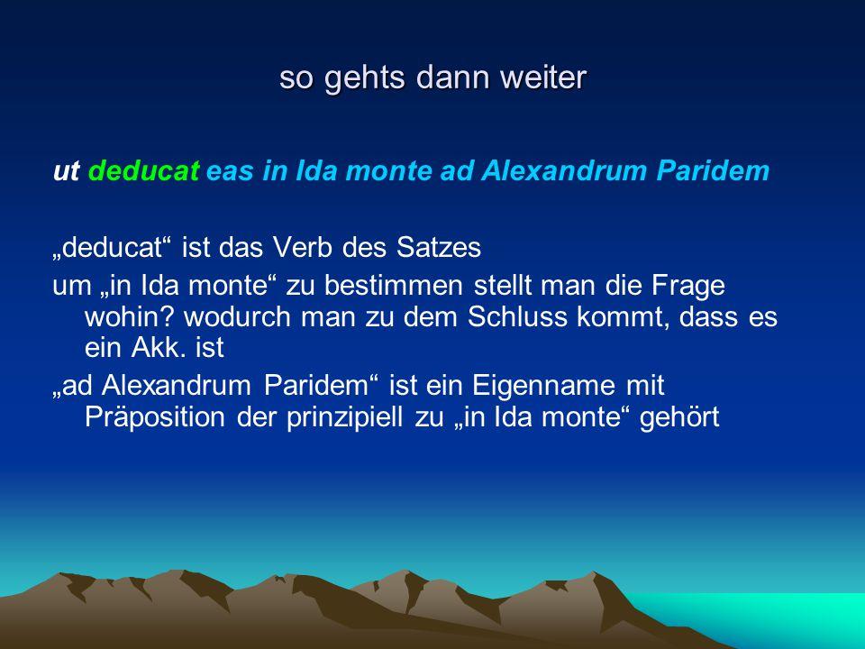 """so gehts dann weiter ut deducat eas in Ida monte ad Alexandrum Paridem """"deducat"""" ist das Verb des Satzes um """"in Ida monte"""" zu bestimmen stellt man die"""