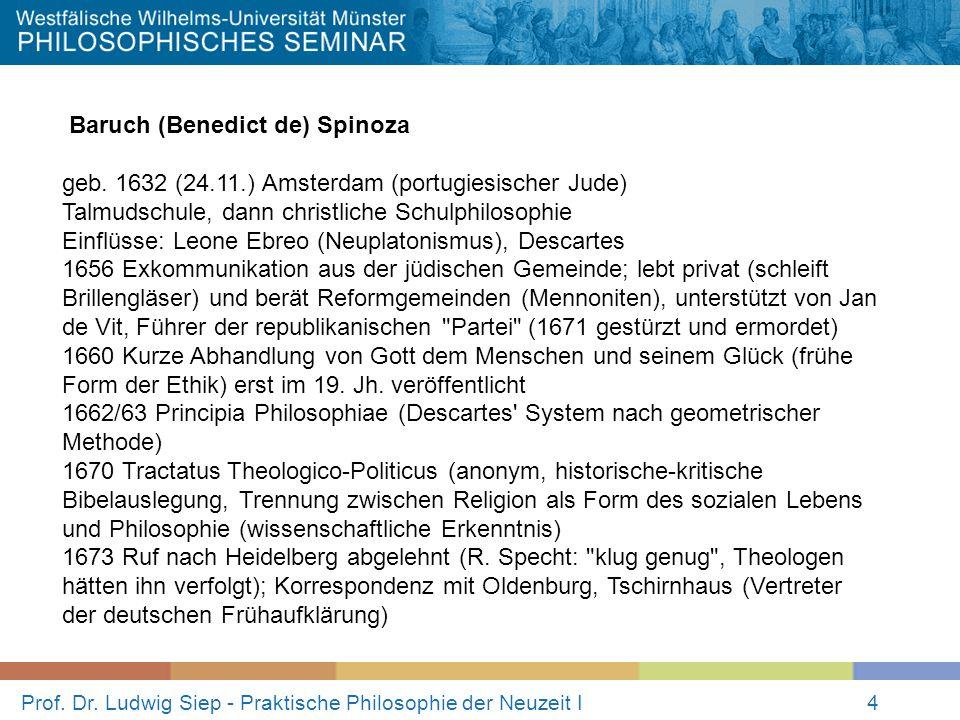 Prof. Dr. Ludwig Siep - Praktische Philosophie der Neuzeit I4 Baruch (Benedict de) Spinoza geb. 1632 (24.11.) Amsterdam (portugiesischer Jude) Talmuds