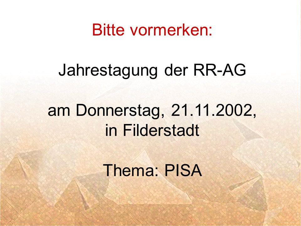 Bitte vormerken: Jahrestagung der RR-AG am Donnerstag, 21.11.2002, in Filderstadt Thema: PISA
