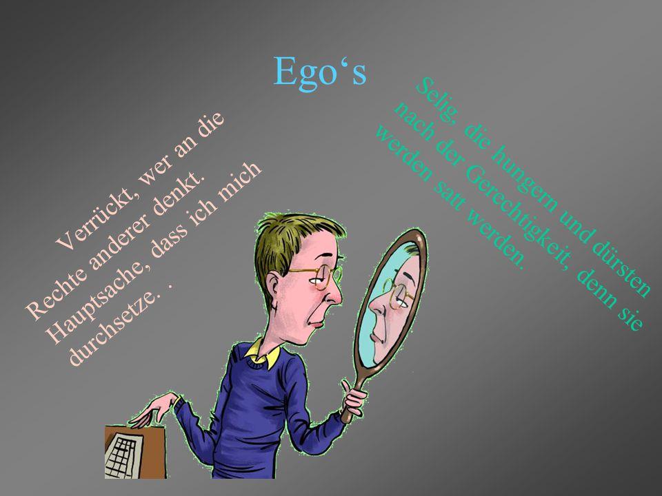 Ego's Verrückt, wer an die Rechte anderer denkt.Hauptsache, dass ich mich durchsetze..