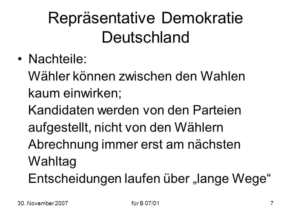 30. November 2007für B 07/017 Repräsentative Demokratie Deutschland Nachteile: Wähler können zwischen den Wahlen kaum einwirken; Kandidaten werden von