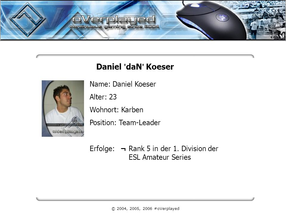 © 2004, 2005, 2006 #oVerplayed Daniel daN Koeser Name: Daniel Koeser Alter: 23 Wohnort: Karben Position: Team-Leader Erfolge: ¬ Rank 5 in der 1.