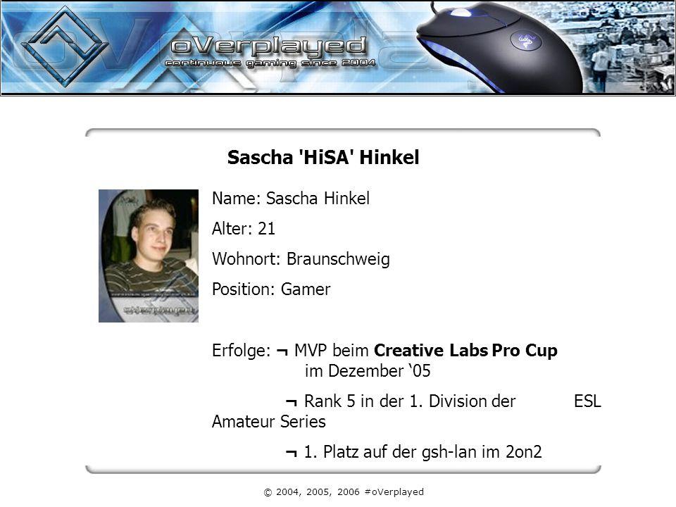 © 2004, 2005, 2006 #oVerplayed Sascha HiSA Hinkel Name: Sascha Hinkel Alter: 21 Wohnort: Braunschweig Position: Gamer Erfolge: ¬ MVP beim Creative Labs Pro Cup im Dezember '05 ¬ Rank 5 in der 1.