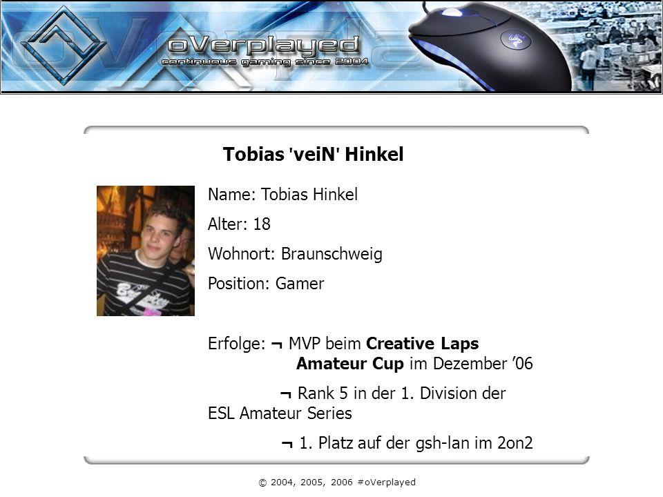 © 2004, 2005, 2006 #oVerplayed Tobias veiN Hinkel Name: Tobias Hinkel Alter: 18 Wohnort: Braunschweig Position: Gamer Erfolge: ¬ MVP beim Creative Laps Amateur Cup im Dezember '06 ¬ Rank 5 in der 1.