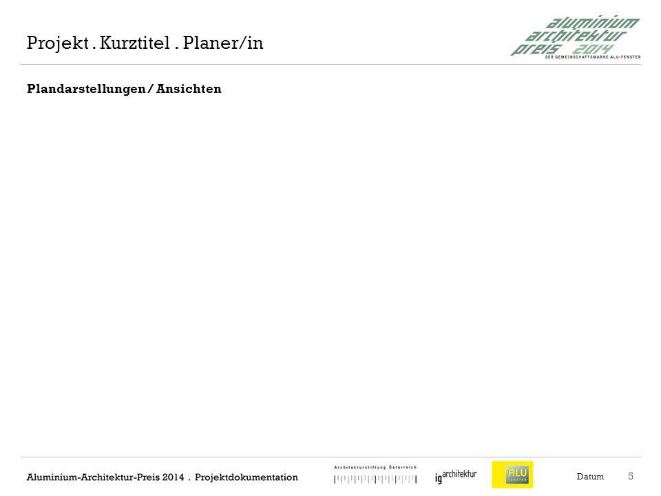 6 Plandarstellungen / Ansichten Datum Projekt. Kurztitel. Planer/in
