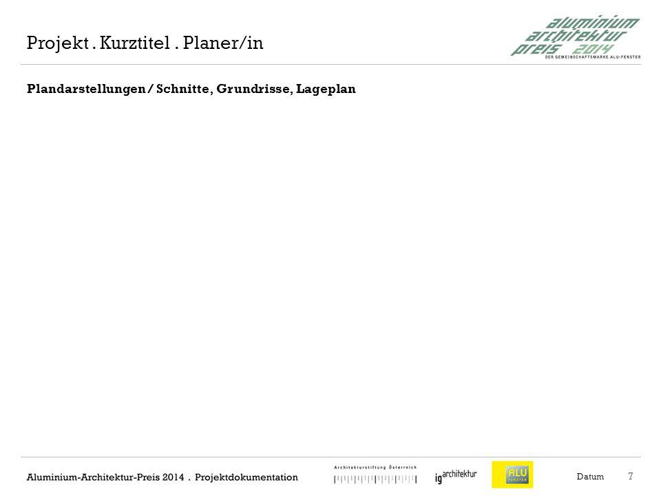 8 Plandarstellungen / Schnitte, Grundrisse, Lageplan Datum Projekt. Kurztitel. Planer/in