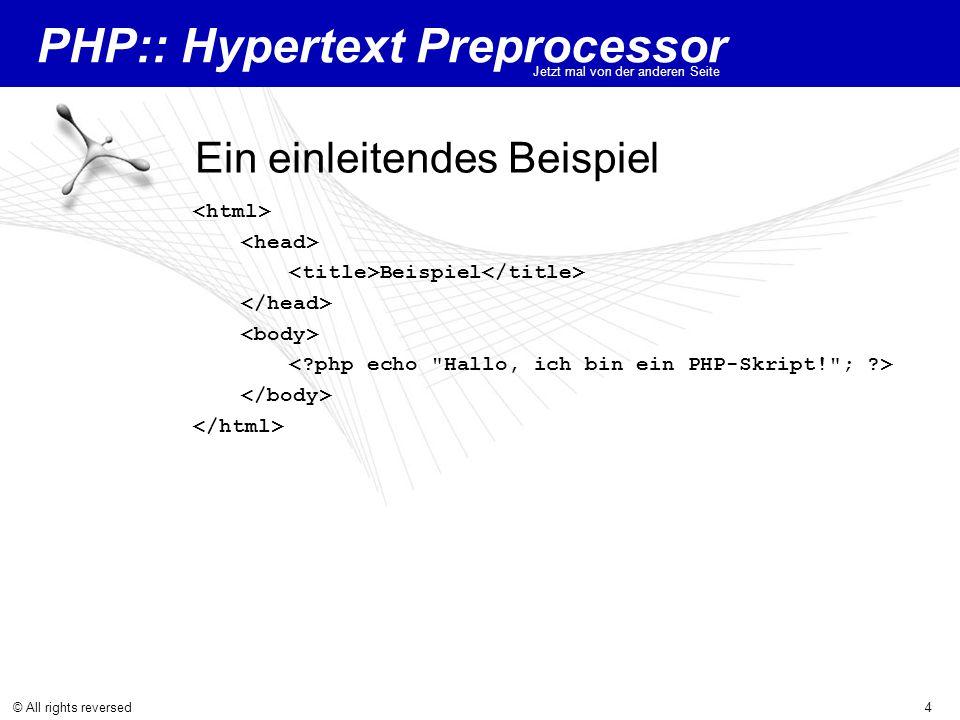 PHP:: Hypertext Preprocessor Jetzt mal von der anderen Seite © All rights reversed4 Ein einleitendes Beispiel Beispiel