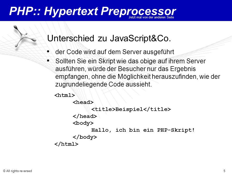 PHP:: Hypertext Preprocessor Jetzt mal von der anderen Seite © All rights reversed5 Unterschied zu JavaScript&Co. der Code wird auf dem Server ausgefü
