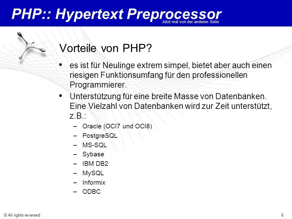 PHP:: Hypertext Preprocessor Jetzt mal von der anderen Seite © All rights reversed6 Vorteile von PHP? es ist für Neulinge extrem simpel, bietet aber a