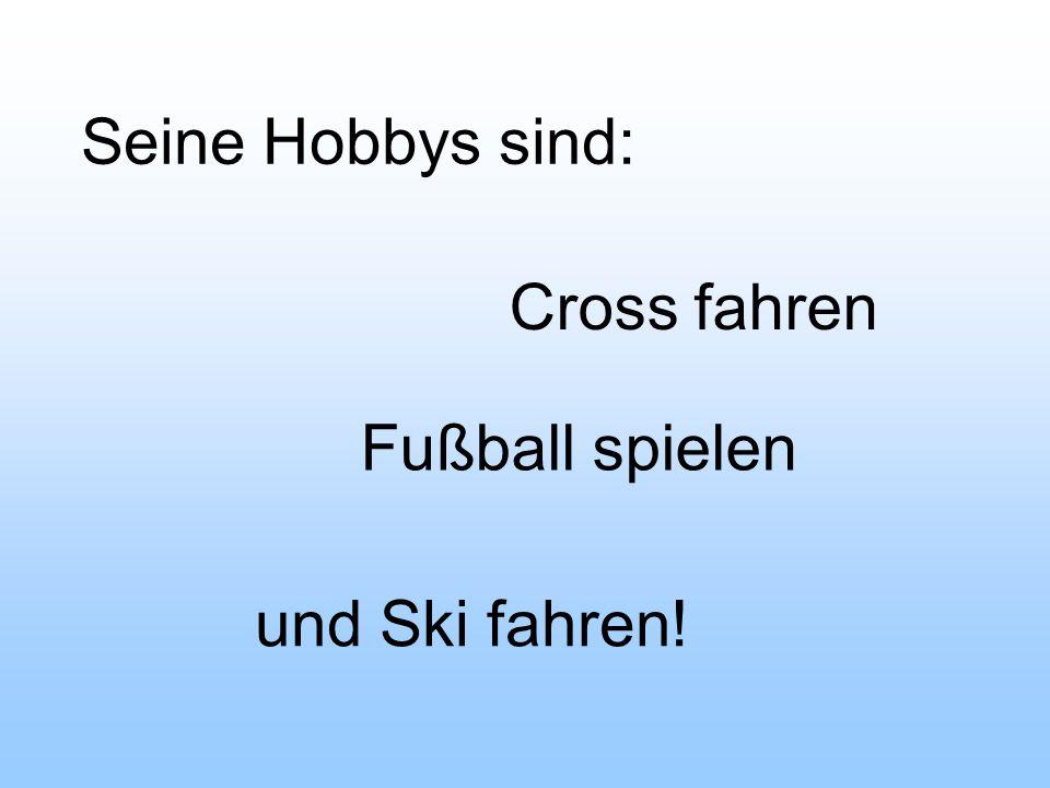 Seine Hobbys sind: Cross fahren Fußball spielen und Ski fahren!