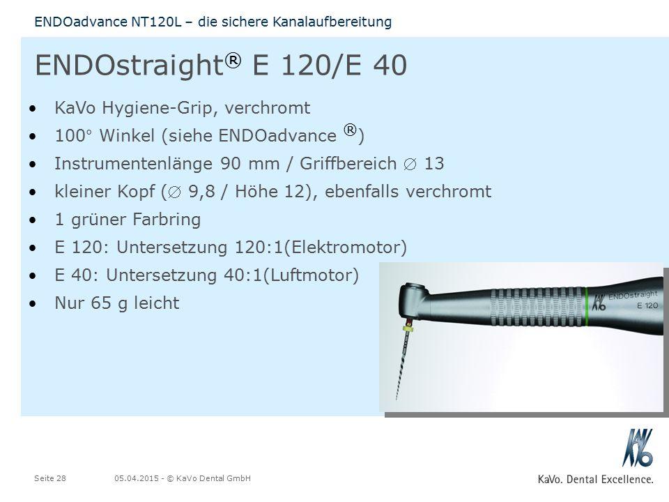 05.04.2015 - © KaVo Dental GmbHSeite 28 ENDOadvance NT120L – die sichere Kanalaufbereitung KaVo Hygiene-Grip, verchromt 100° Winkel (siehe ENDOadvance ® ) Instrumentenlänge 90 mm / Griffbereich  13 kleiner Kopf ( 9,8 / Höhe 12), ebenfalls verchromt 1 grüner Farbring E 120: Untersetzung 120:1(Elektromotor) E 40: Untersetzung 40:1(Luftmotor) Nur 65 g leicht ENDOstraight ® E 120/E 40