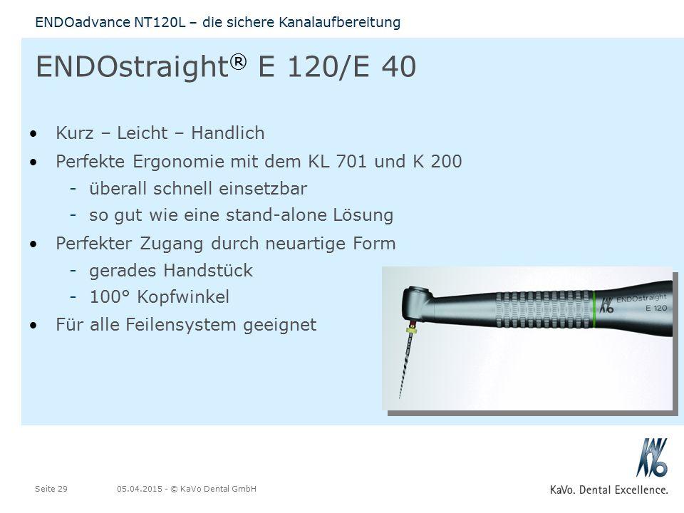 05.04.2015 - © KaVo Dental GmbHSeite 29 ENDOadvance NT120L – die sichere Kanalaufbereitung ENDOstraight ® E 120/E 40 Kurz – Leicht – Handlich Perfekte