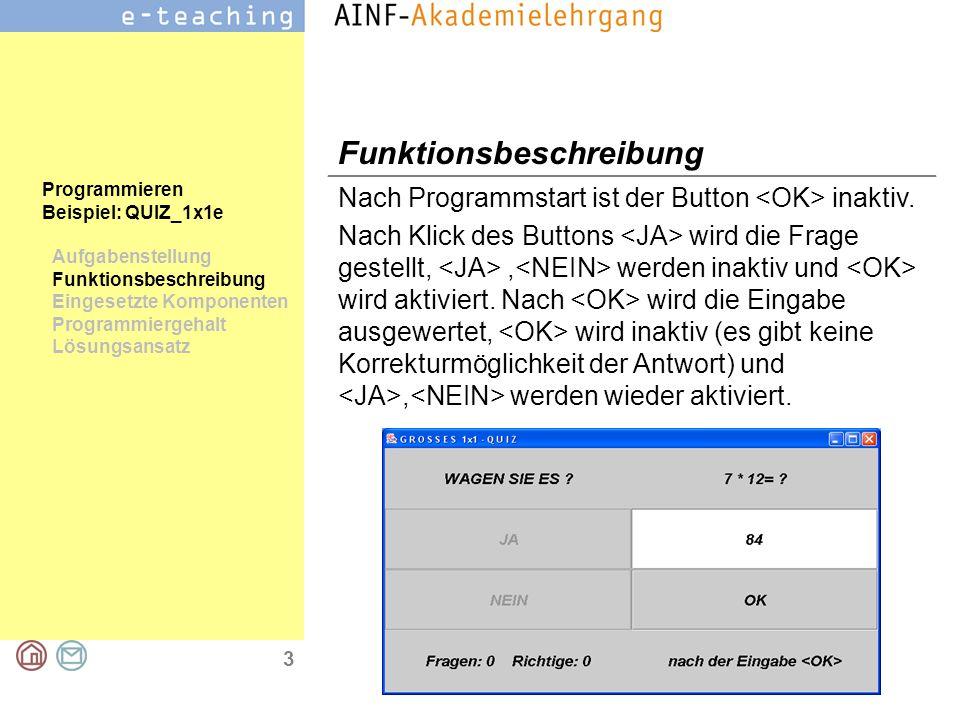 4 Programmieren Beispiel: QUIZ_1x1e Aufgabenstellung Funktionsbeschreibung Eingesetzte Komponenten Programmiergehalt Lösungsansatz Eingesetzte Komponenten Bezeichnungsfelder für die Fragestellung, Aufgabenstellung, Zähler und Benutzerinformationen Befehlsschaltflächen für die, und Buttons Textfeld für Lösungseingabe,,,