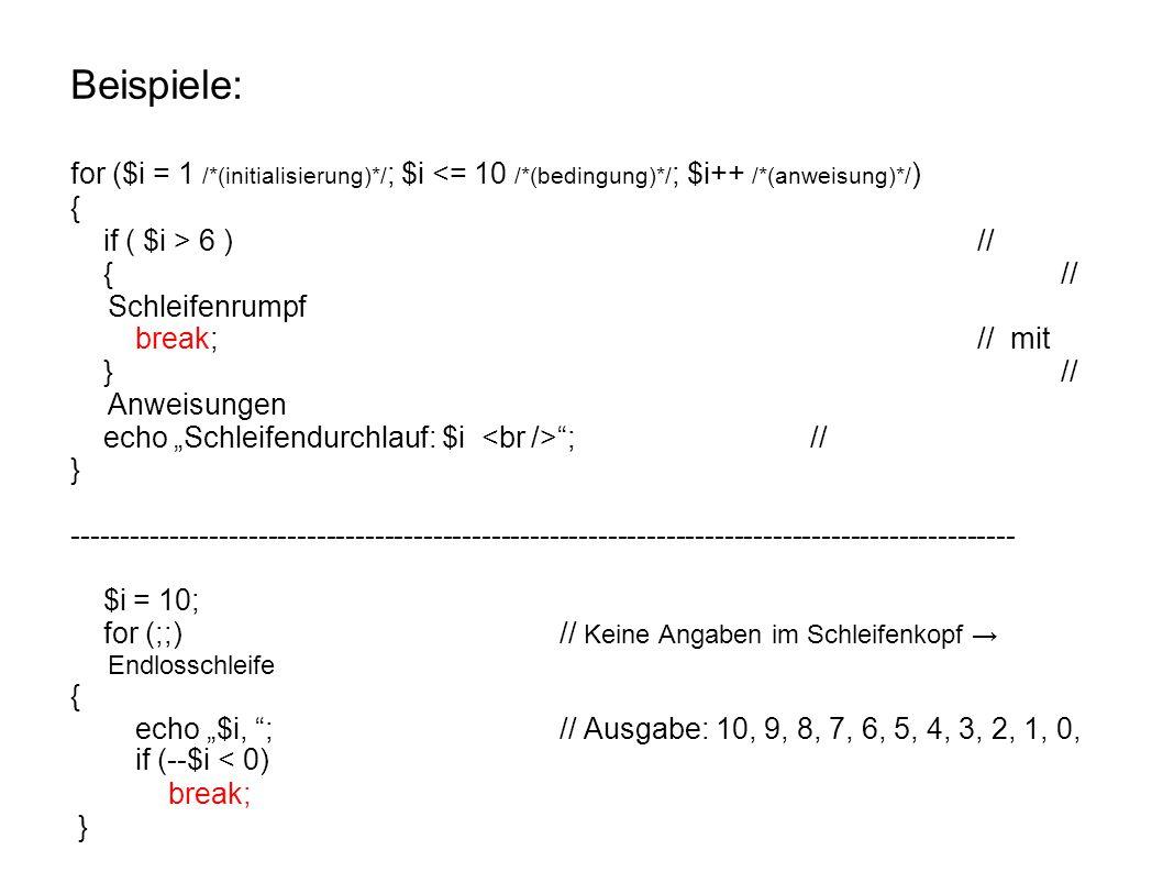 """Beispiele: for ($i = 1 /*(initialisierung)*/ ; $i <= 10 /*(bedingung)*/ ; $i++ /*(anweisung)*/ ) { if ( $i > 6 )// {// Schleifenrumpf break;// mit }// Anweisungen echo """"Schleifendurchlauf: $i ;// } ------------------------------------------------------------------------------------------------- $i = 10; for (;;) // Keine Angaben im Schleifenkopf → Endlosschleife { echo """"$i, ;// Ausgabe: 10, 9, 8, 7, 6, 5, 4, 3, 2, 1, 0, if (--$i < 0) break; }"""