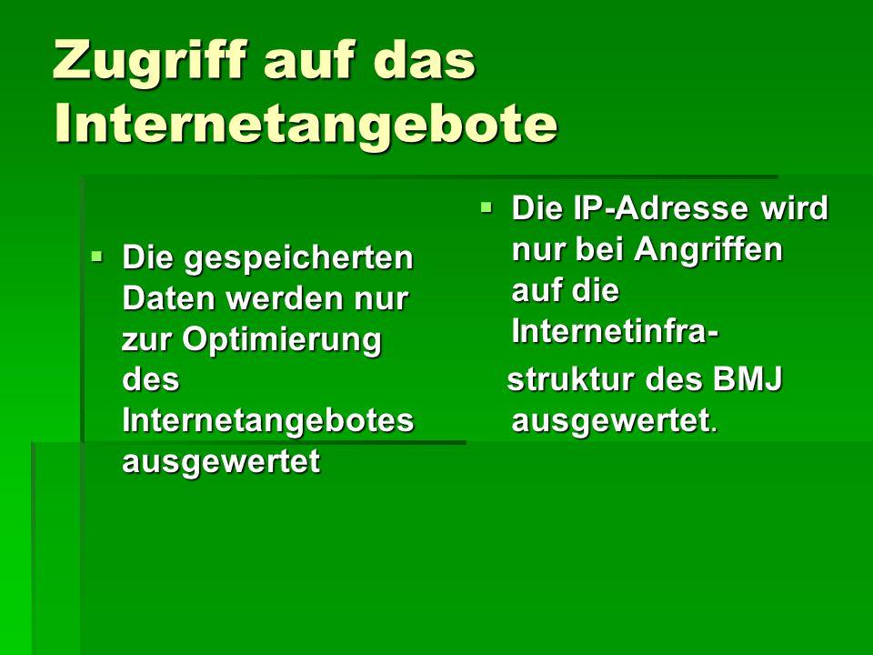 Zugriff auf das Internetangebote  Die gespeicherten Daten werden nur zur Optimierung des Internetangebotes ausgewertet  Die IP-Adresse wird nur bei Angriffen auf die Internetinfra- struktur des BMJ ausgewertet.