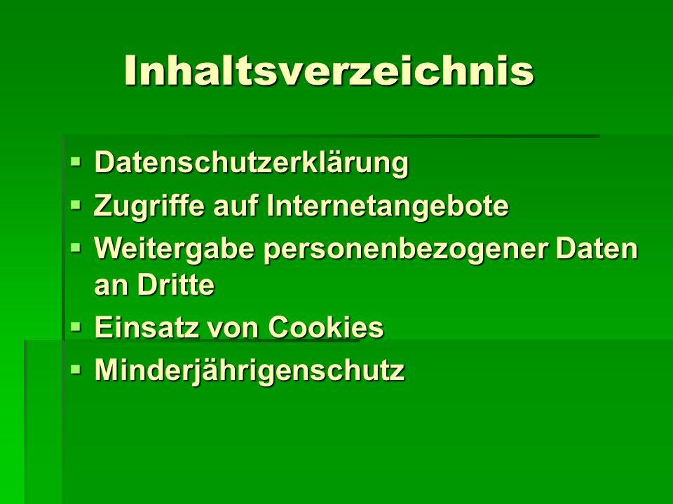 Inhaltsverzeichnis Inhaltsverzeichnis  Datenschutzerklärung  Zugriffe auf Internetangebote  Weitergabe personenbezogener Daten an Dritte  Einsatz von Cookies  Minderjährigenschutz