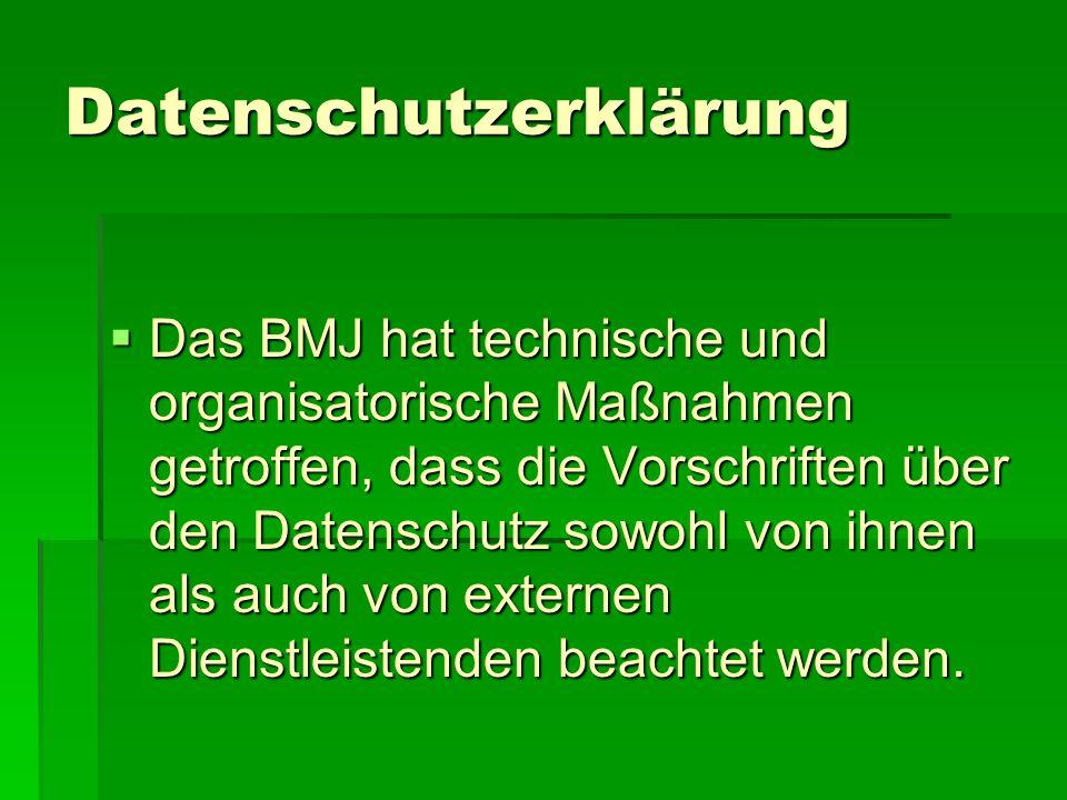 Datenschutzerklärung  Das BMJ hat technische und organisatorische Maßnahmen getroffen, dass die Vorschriften über den Datenschutz sowohl von ihnen als auch von externen Dienstleistenden beachtet werden.