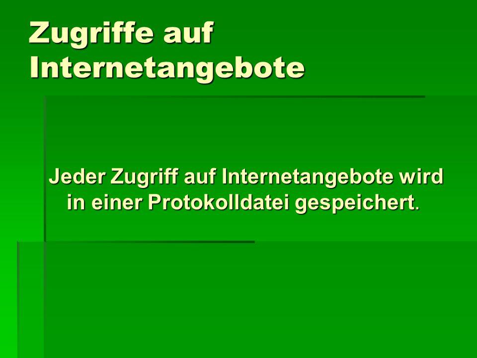 Zugriffe auf Internetangebote Jeder Zugriff auf Internetangebote wird in einer Protokolldatei gespeichert.