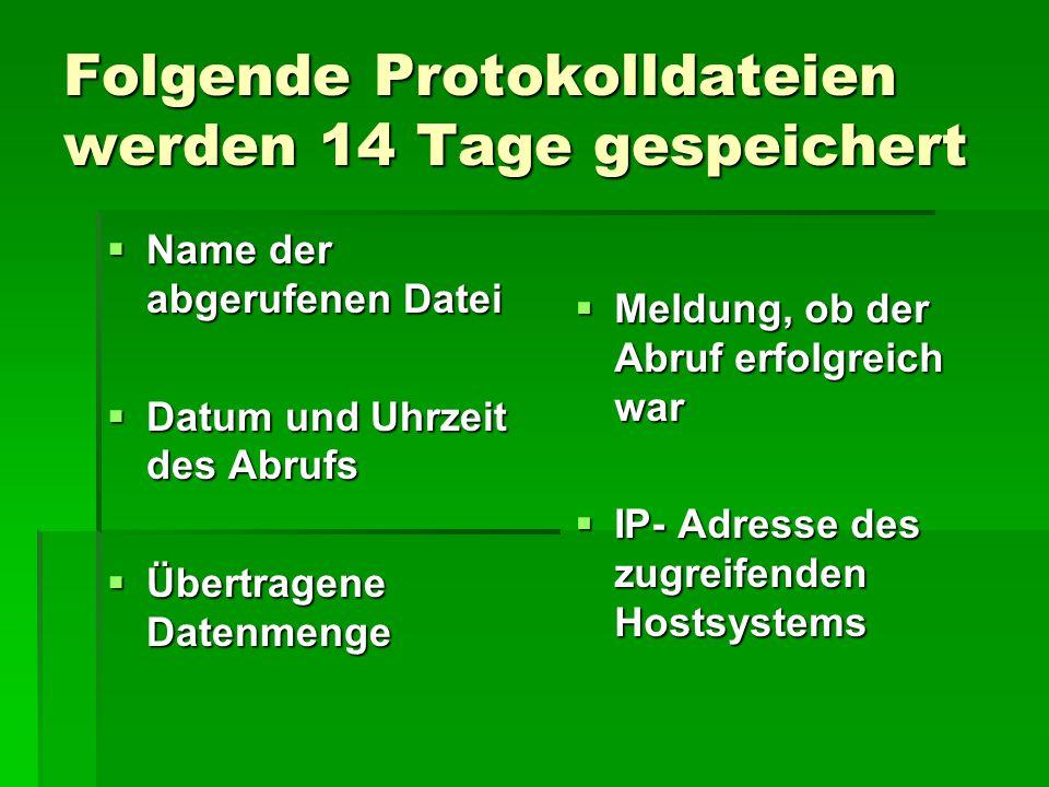 Folgende Protokolldateien werden 14 Tage gespeichert  Name der abgerufenen Datei  Datum und Uhrzeit des Abrufs  Übertragene Datenmenge  Meldung, ob der Abruf erfolgreich war  IP- Adresse des zugreifenden Hostsystems