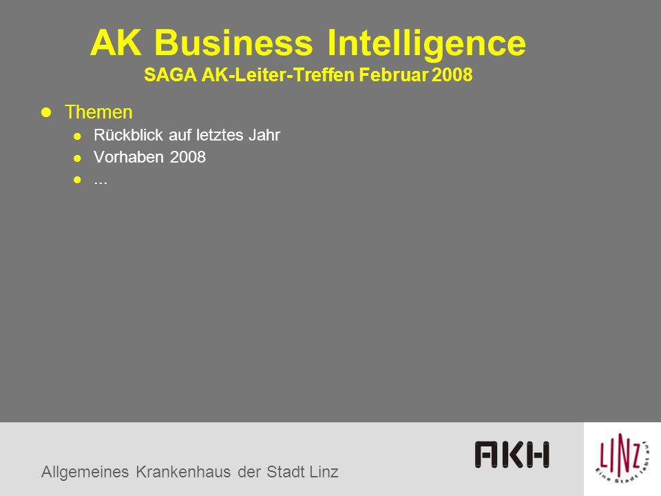 Allgemeines Krankenhaus der Stadt Linz AK Business Intelligence SAGA AK-Leiter-Treffen Februar 2008 Themen Rückblick auf letztes Jahr Vorhaben 2008...