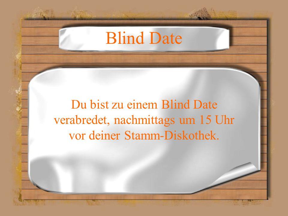 Blind Date Du bist zu einem Blind Date verabredet, nachmittags um 15 Uhr vor deiner Stamm-Diskothek.