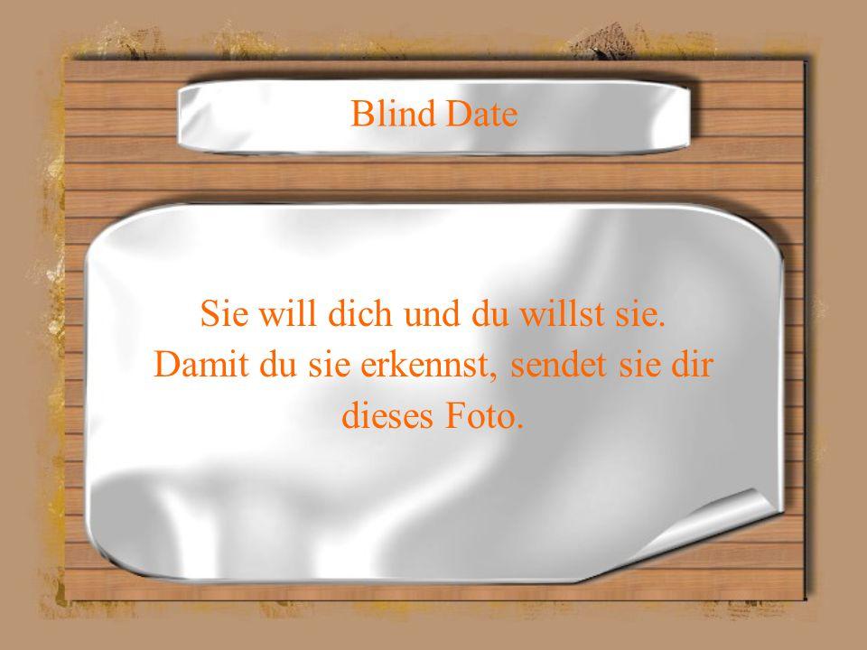 Blind Date Sie will dich und du willst sie. Damit du sie erkennst, sendet sie dir dieses Foto.