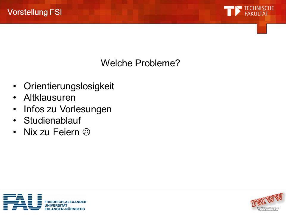 Vorstellung FSI Welche Probleme? Orientierungslosigkeit Altklausuren Infos zu Vorlesungen Studienablauf Nix zu Feiern 