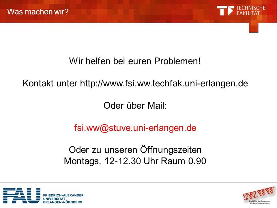Was machen wir? Wir helfen bei euren Problemen! Kontakt unter http://www.fsi.ww.techfak.uni-erlangen.de Oder über Mail: fsi.ww@stuve.uni-erlangen.de O