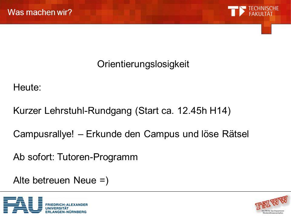 Was machen wir? Orientierungslosigkeit Heute: Kurzer Lehrstuhl-Rundgang (Start ca. 12.45h H14) Campusrallye! – Erkunde den Campus und löse Rätsel Ab s