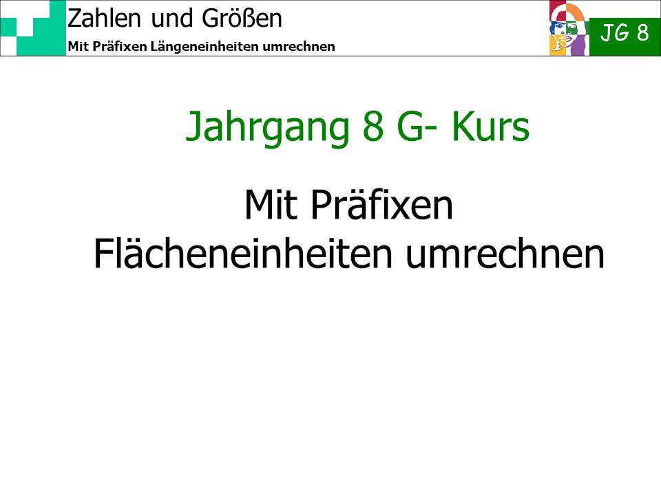 Zahlen und Größen JG 8 Mit Präfixen Längeneinheiten umrechnen Mit Präfixen Flächeneinheiten umrechnen Jahrgang 8 G- Kurs